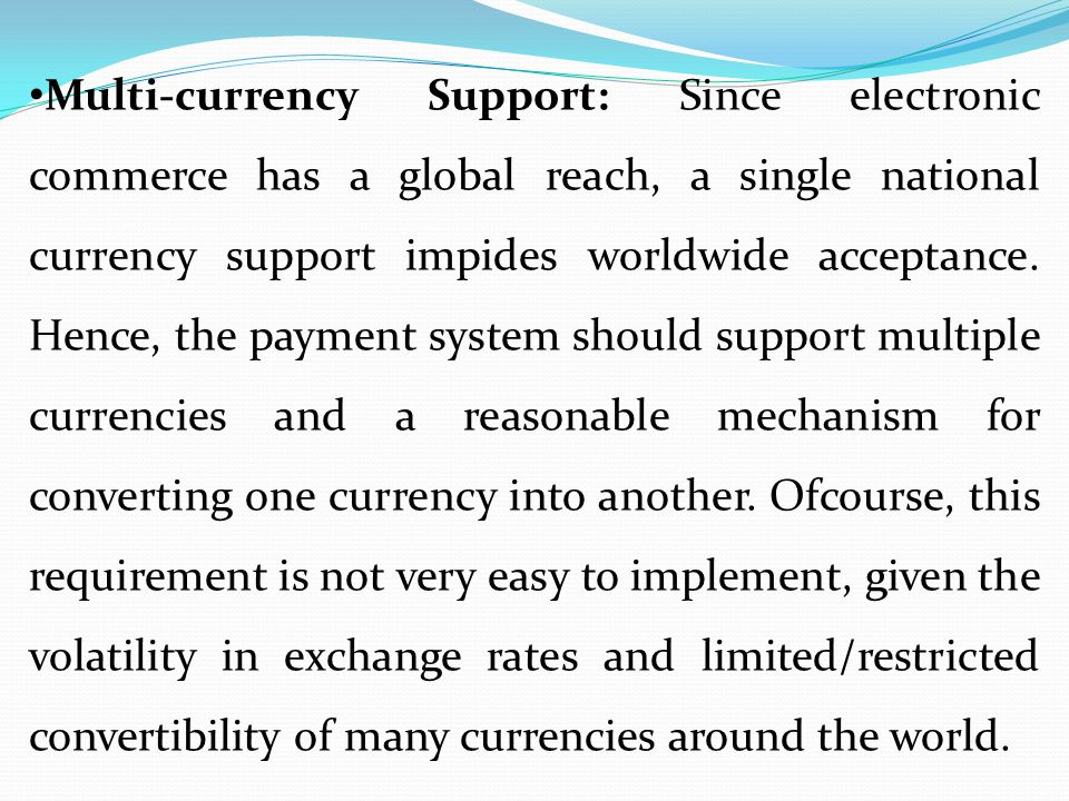 Multi-currency Support: Since electronic commerce has a global reach, a single national currency support impides worldwide acceptance.