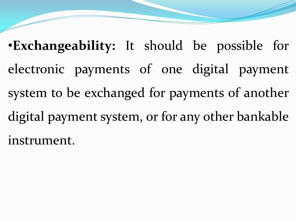 Exchangeability: It should be possible for electronic payments of one digital payment system to be exchanged for payments of another digital payment system, or for any other bankable instrument.