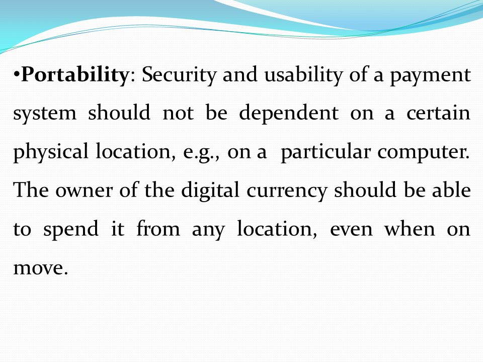 Portability: Security and usability of a payment system should not be dependent on a certain physical location, e.g., on a particular computer.
