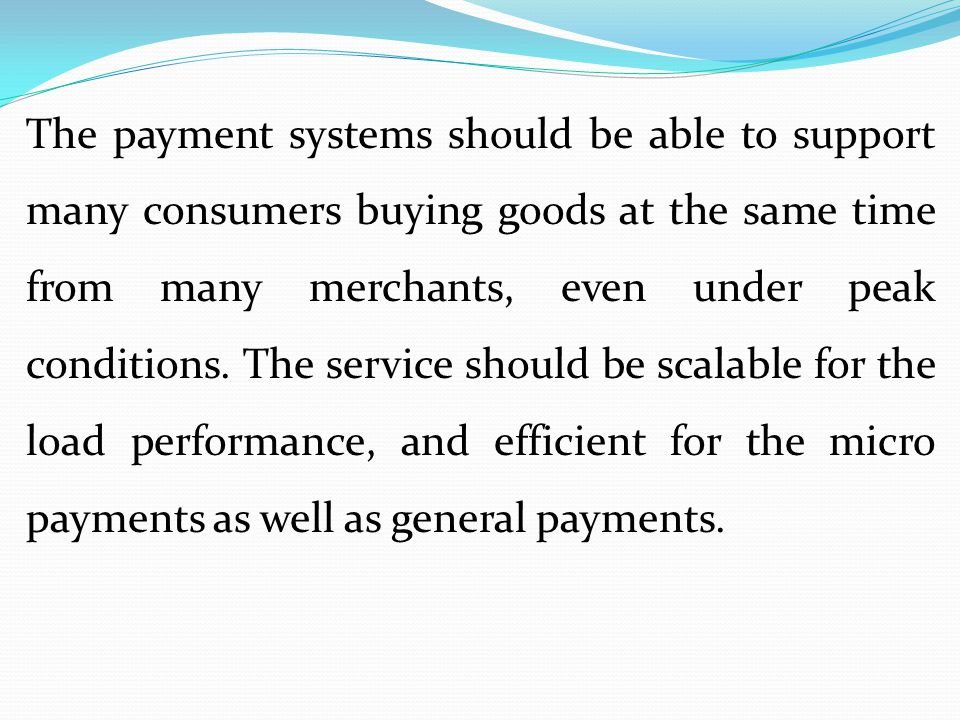 The payment systems should be able to support many consumers buying goods at the same time from many merchants, even under peak conditions.
