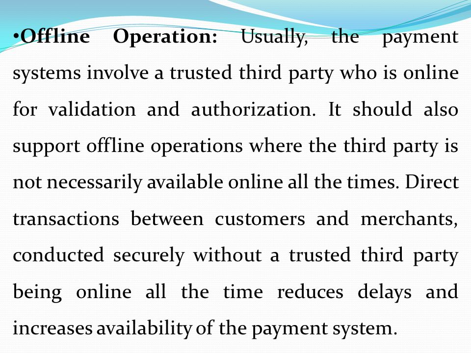 Offline Operation: Usually, the payment systems involve a trusted third party who is online for validation and authorization.