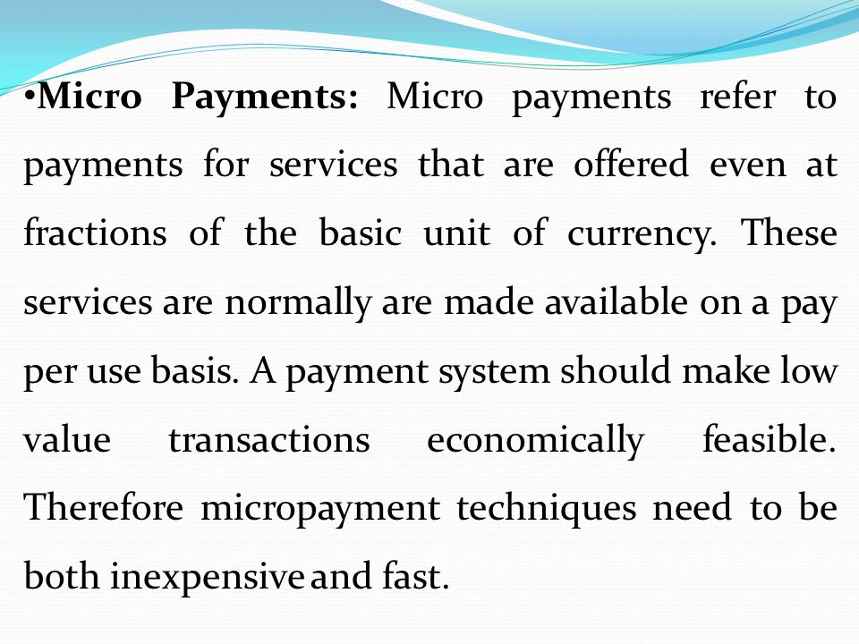 Micro Payments: Micro payments refer to payments for services that are offered even at fractions of the basic unit of currency.