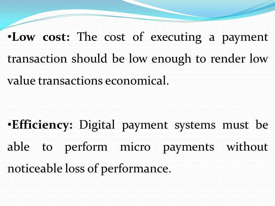 Low cost: The cost of executing a payment transaction should be low enough to render low value transactions economical.