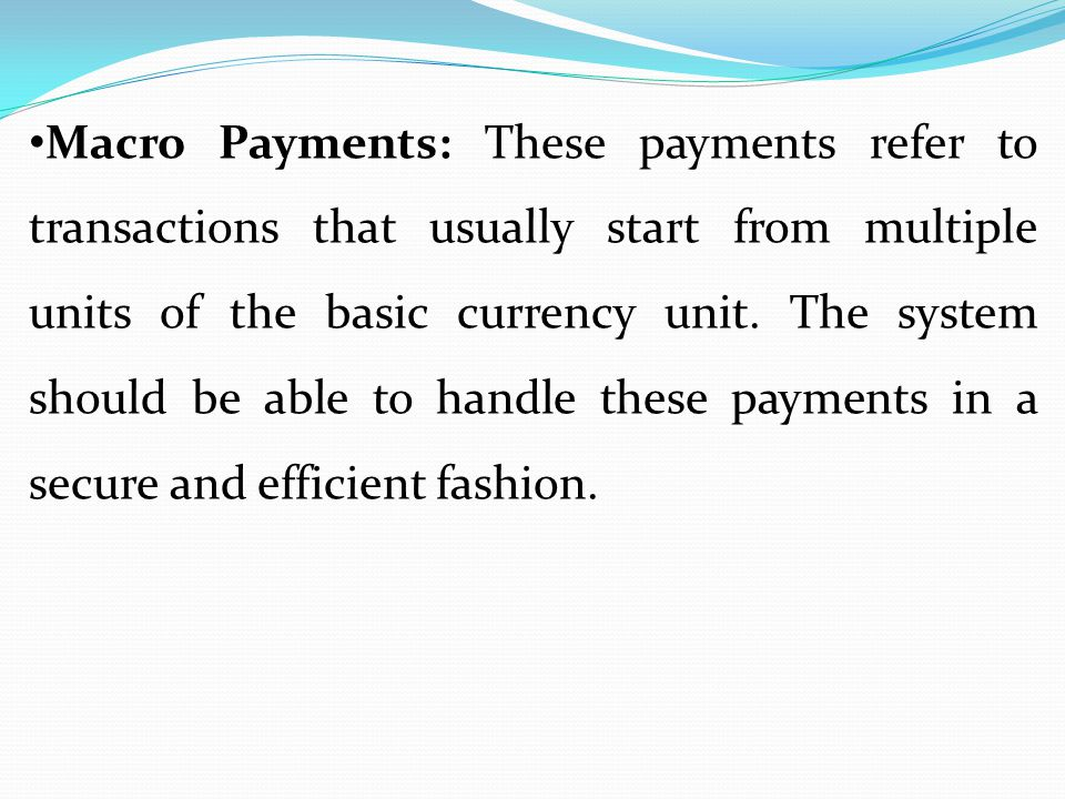 Macro Payments: These payments refer to transactions that usually start from multiple units of the basic currency unit.
