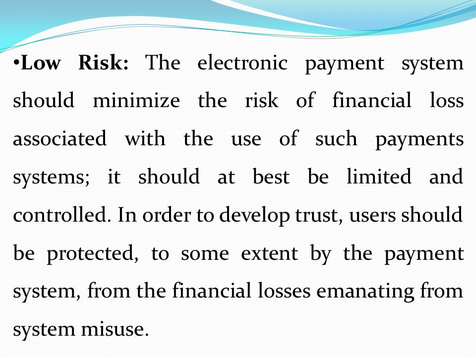 Low Risk: The electronic payment system should minimize the risk of financial loss associated with the use of such payments systems; it should at best be limited and controlled.