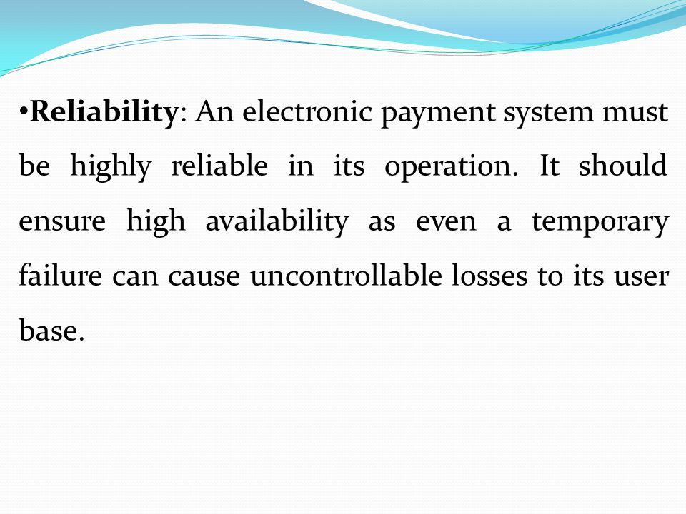 Reliability: An electronic payment system must be highly reliable in its operation.