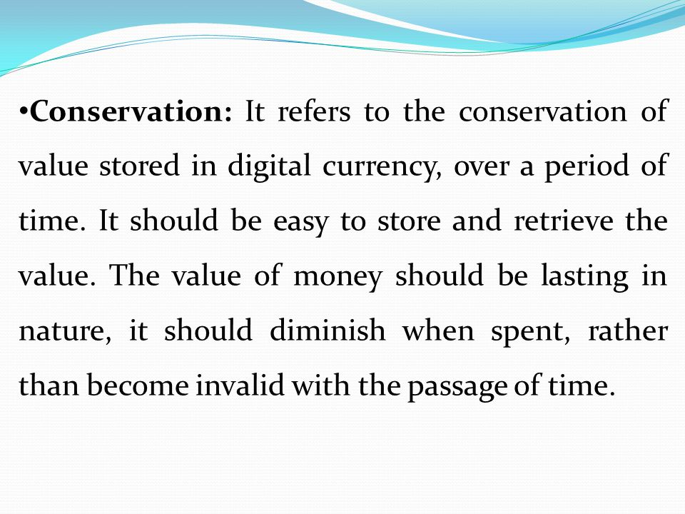 Conservation: It refers to the conservation of value stored in digital currency, over a period of time.