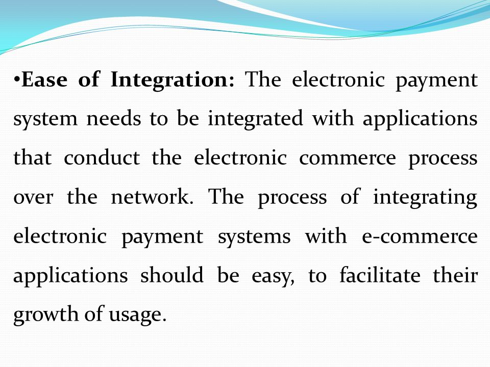 Ease of Integration: The electronic payment system needs to be integrated with applications that conduct the electronic commerce process over the network.