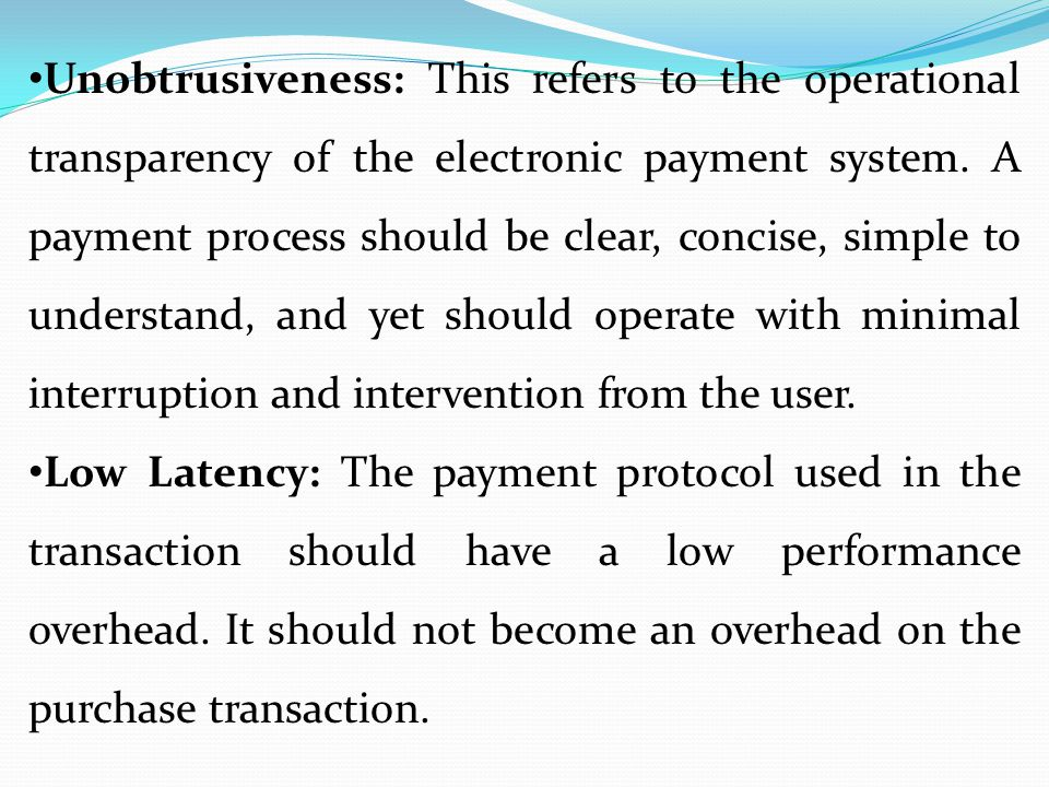 Unobtrusiveness: This refers to the operational transparency of the electronic payment system. A payment process should be clear, concise, simple to understand, and yet should operate with minimal interruption and intervention from the user.