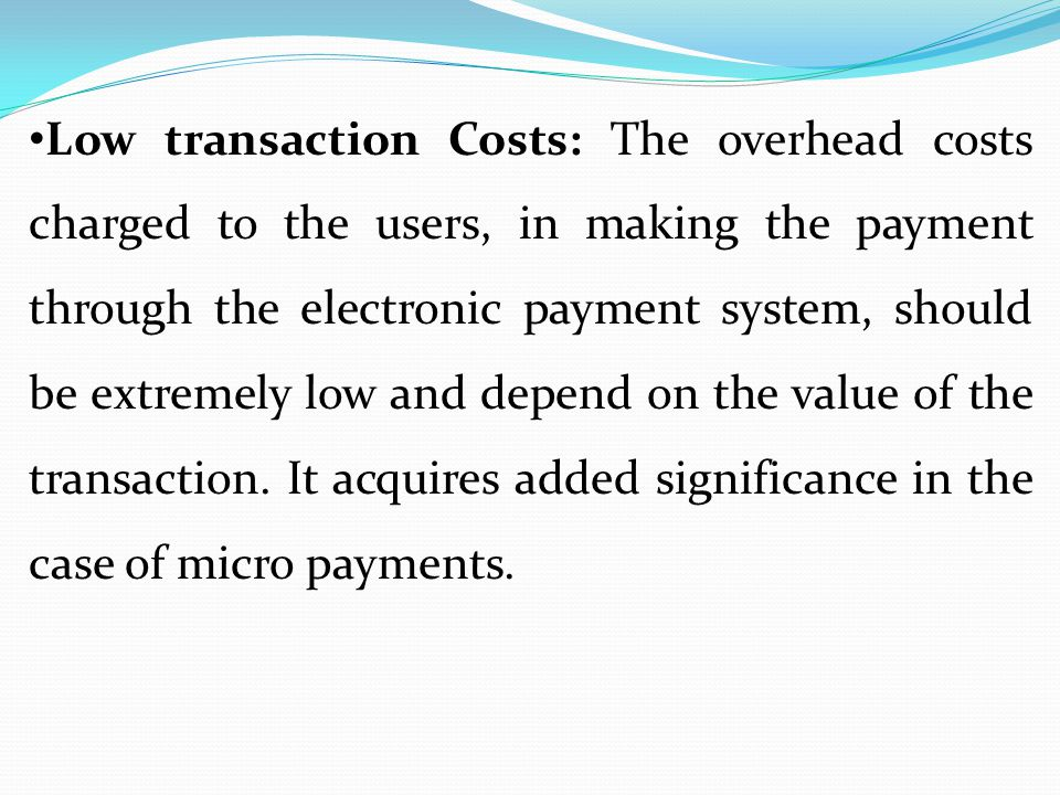 Low transaction Costs: The overhead costs charged to the users, in making the payment through the electronic payment system, should be extremely low and depend on the value of the transaction.