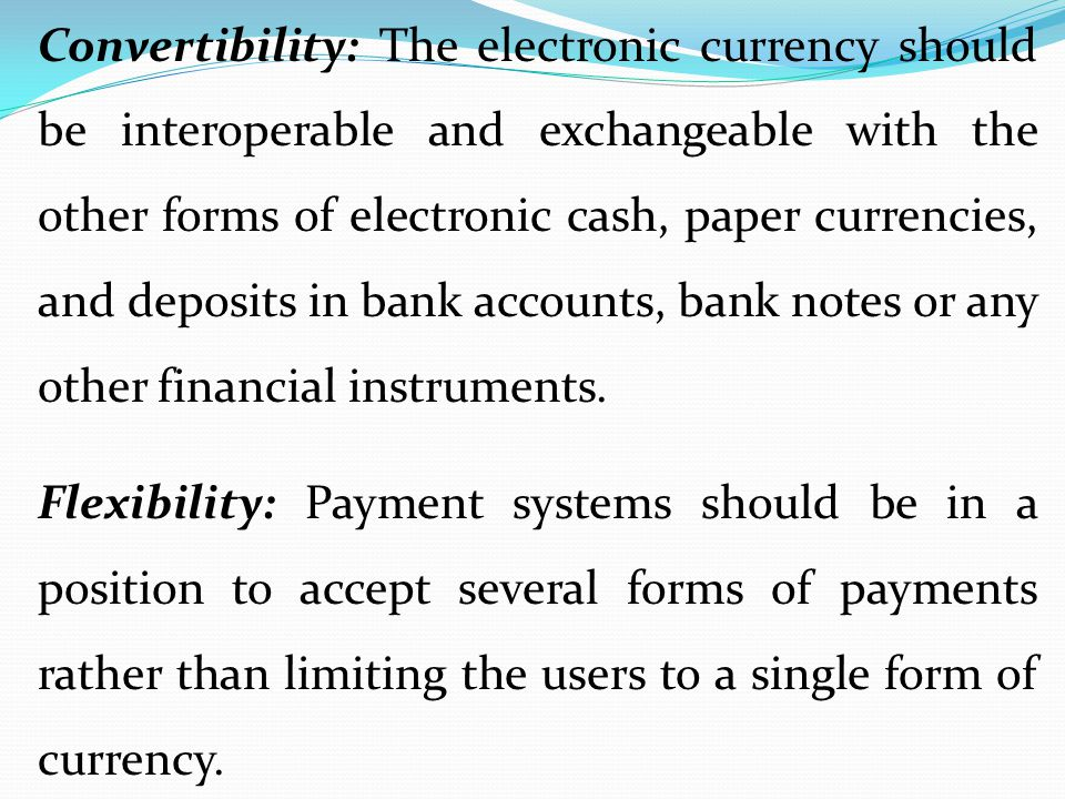 Convertibility: The electronic currency should be interoperable and exchangeable with the other forms of electronic cash, paper currencies, and deposits in bank accounts, bank notes or any other financial instruments.