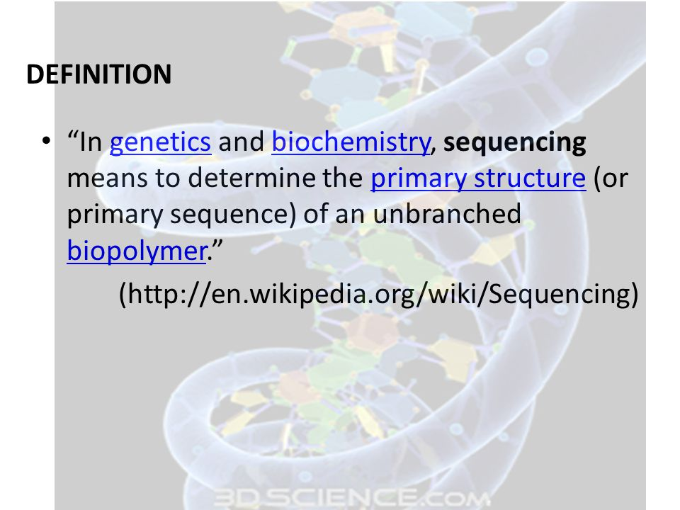 DEFINITION In genetics and biochemistry, sequencing means to determine the primary structure (or primary sequence) of an unbranched biopolymer.