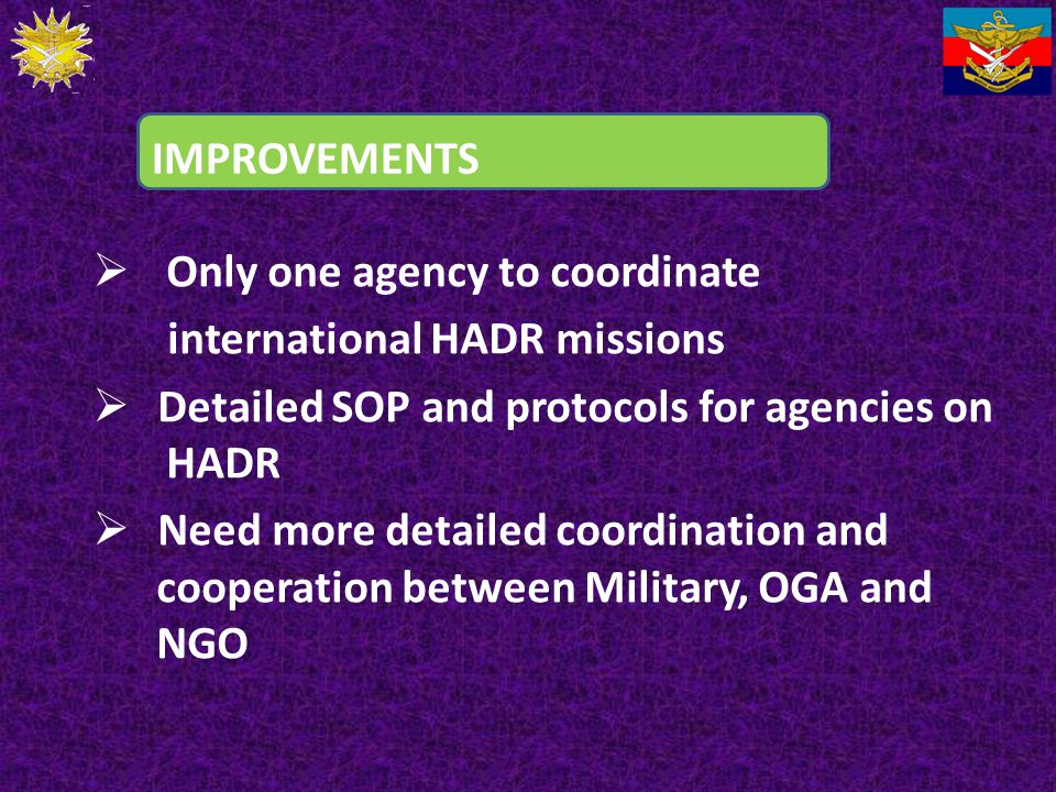 IMPROVEMENTS Only one agency to coordinate. international HADR missions. Detailed SOP and protocols for agencies on HADR.