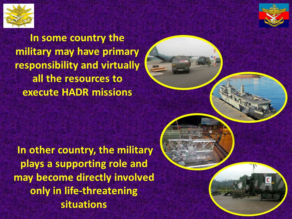 In some country the military may have primary responsibility and virtually all the resources to execute HADR missions