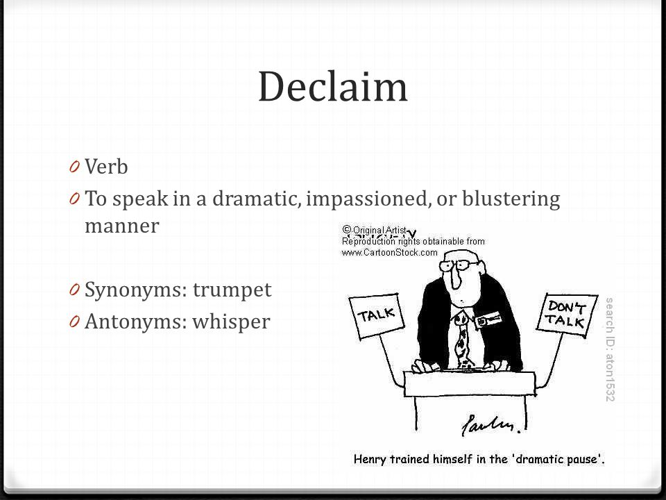 Declaim Verb To speak in a dramatic, impassioned, or blustering manner