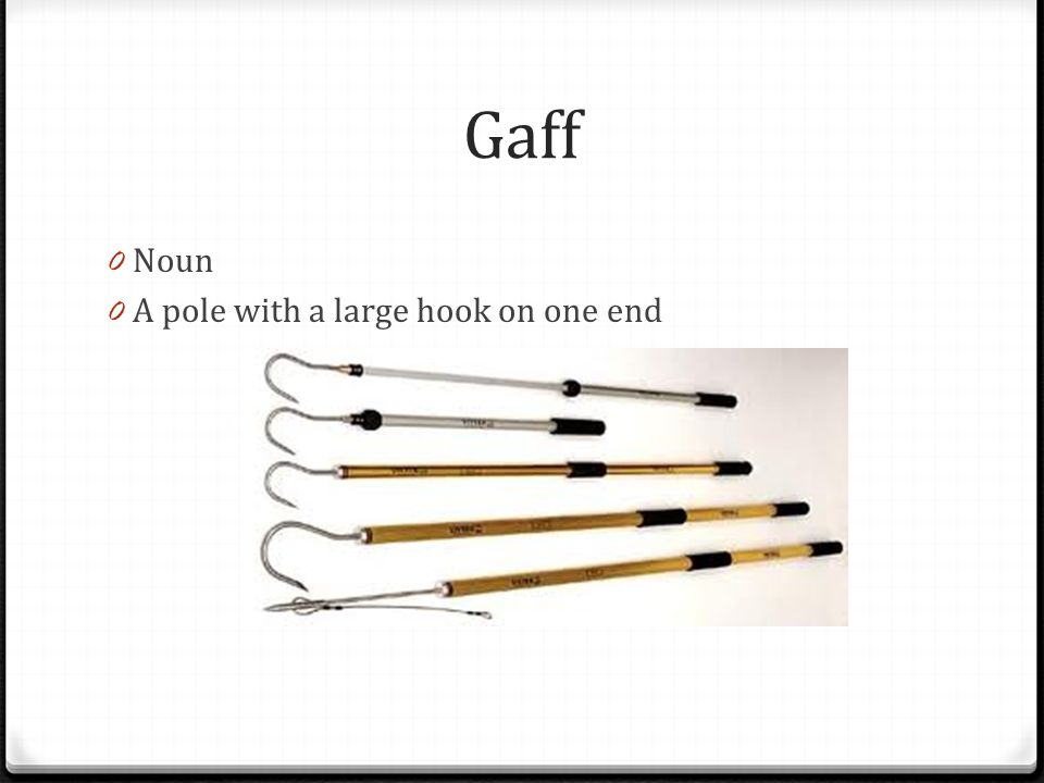 Gaff Noun A pole with a large hook on one end