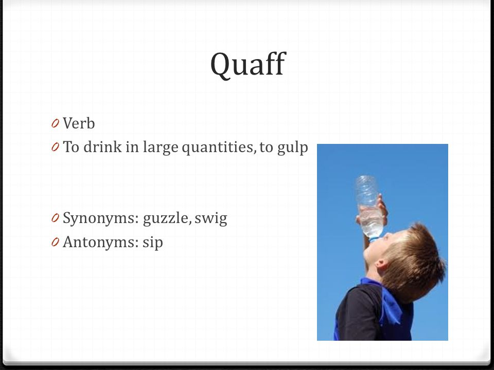 Quaff Verb To drink in large quantities, to gulp
