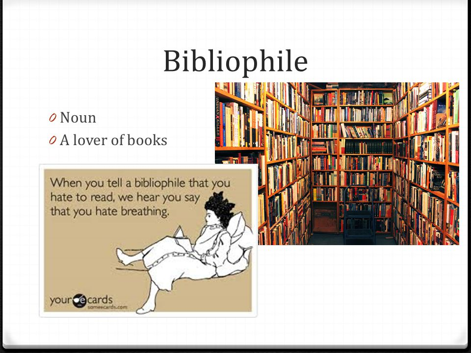 Bibliophile Noun A lover of books