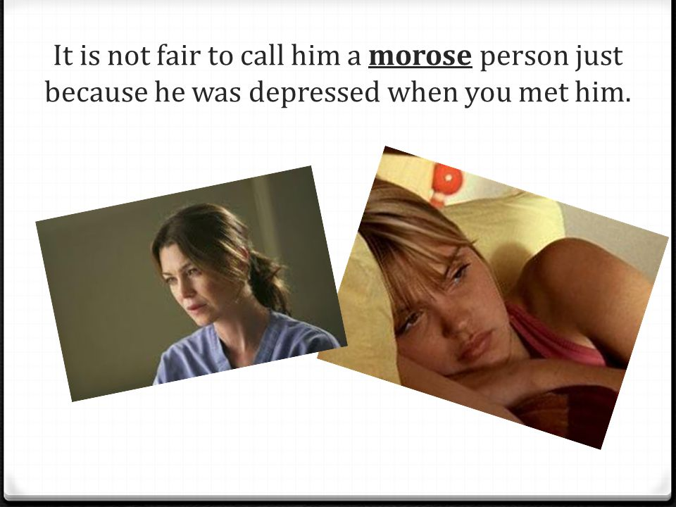 It is not fair to call him a morose person just because he was depressed when you met him.