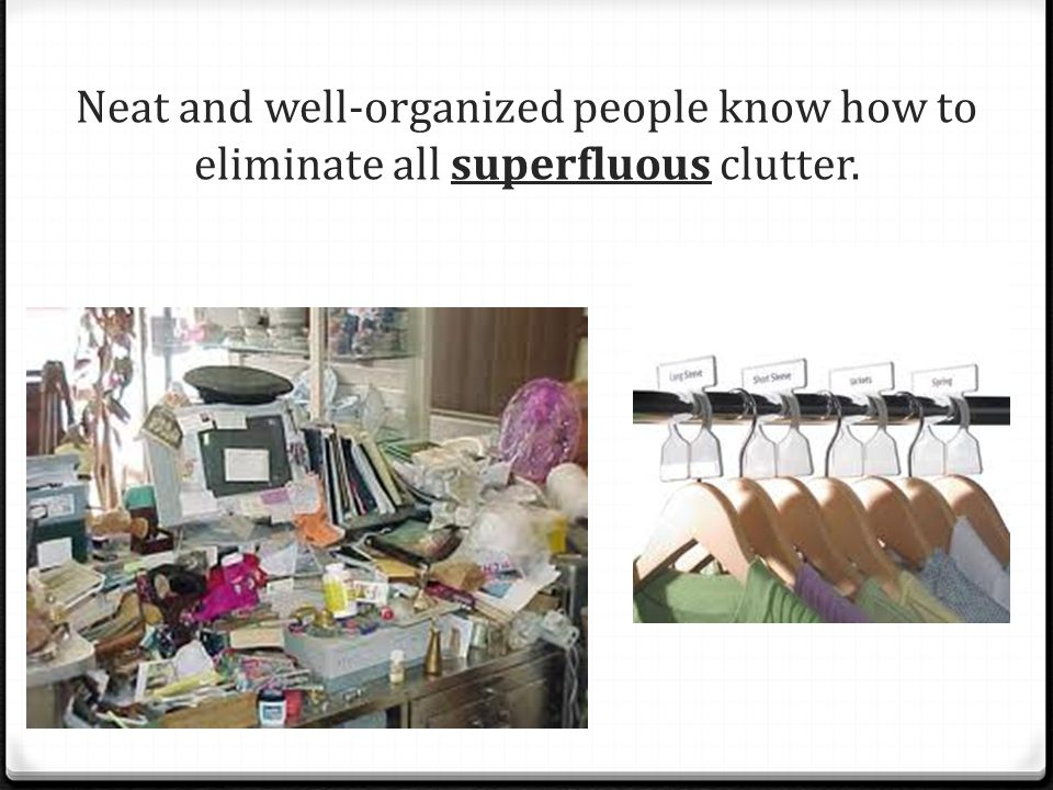 Neat and well-organized people know how to eliminate all superfluous clutter.
