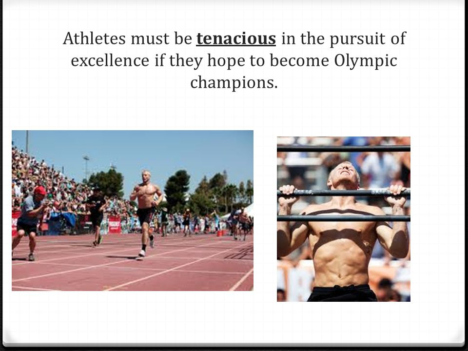 Athletes must be tenacious in the pursuit of excellence if they hope to become Olympic champions.