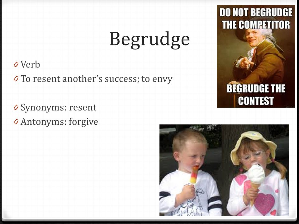 Begrudge Verb To resent another's success; to envy Synonyms: resent