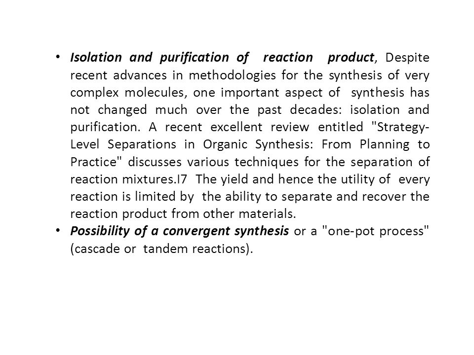 Isolation and purification of reaction product, Despite recent advances in methodologies for the synthesis of very complex molecules, one important aspect of synthesis has not changed much over the past decades: isolation and purification. A recent excellent review entitled Strategy-Level Separations in Organic Synthesis: From Planning to Practice discusses various techniques for the separation of reaction mixtures.I7 The yield and hence the utility of every reaction is limited by the ability to separate and recover the reaction product from other materials.
