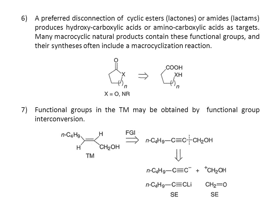 A preferred disconnection of cyclic esters (lactones) or amides (lactams) produces hydroxy-carboxylic acids or amino-carboxylic acids as targets. Many macrocyclic natural products contain these functional groups, and their syntheses often include a macrocyclization reaction.