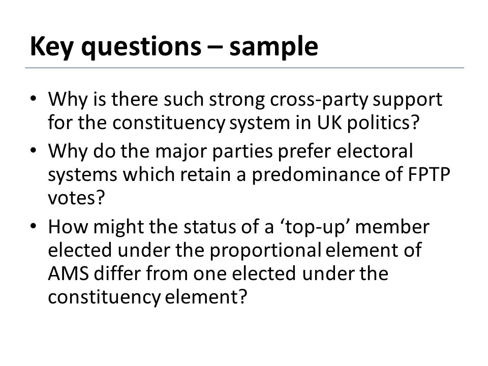 Key questions – sample Why is there such strong cross-party support for the constituency system in UK politics