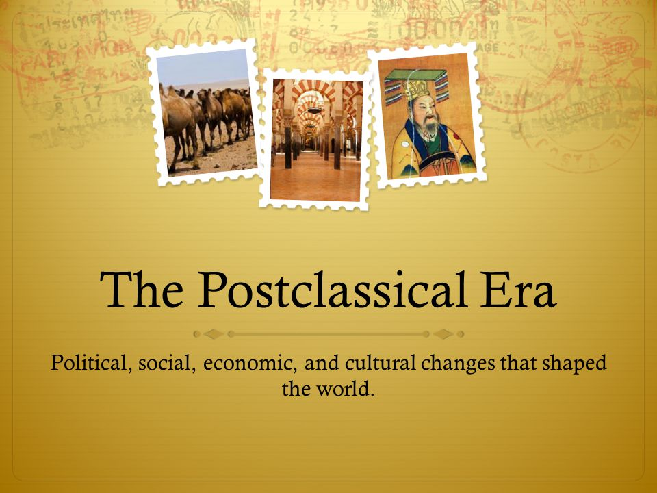 The Postclassical Era Political, social, economic, and cultural changes that shaped the world.