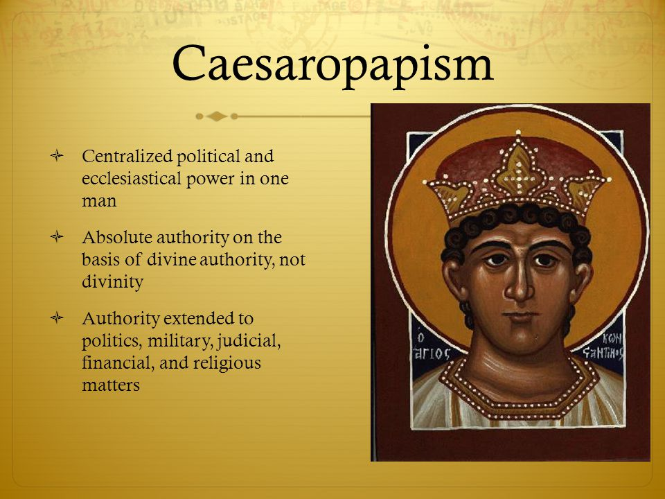 Caesaropapism Centralized political and ecclesiastical power in one man. Absolute authority on the basis of divine authority, not divinity.