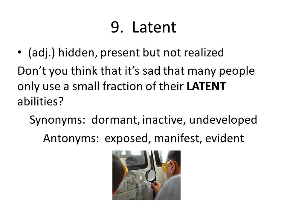 9. Latent (adj.) hidden, present but not realized