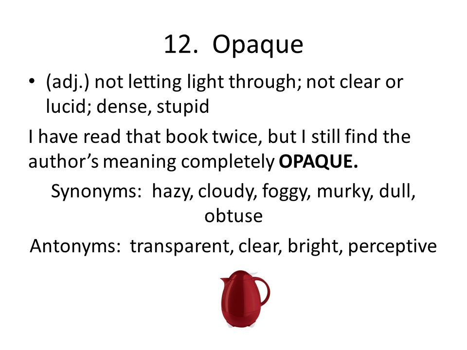 12. Opaque (adj.) not letting light through; not clear or lucid; dense, stupid.