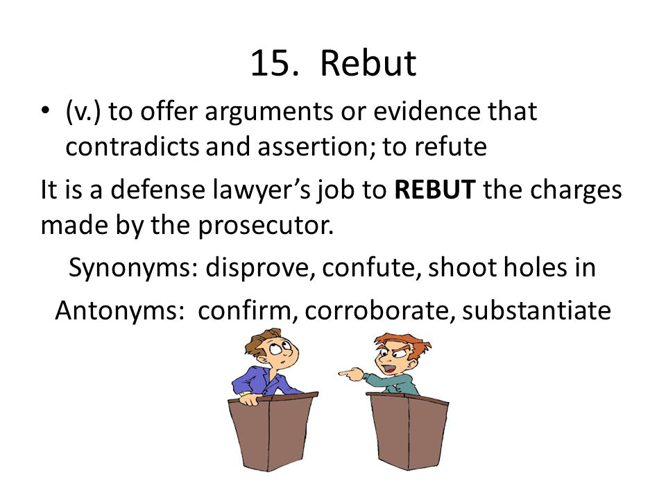 15. Rebut (v.) to offer arguments or evidence that contradicts and assertion; to refute.