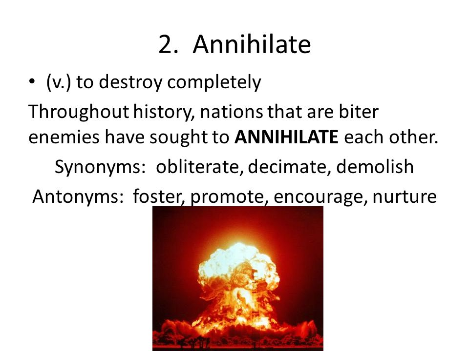 2. Annihilate (v.) to destroy completely