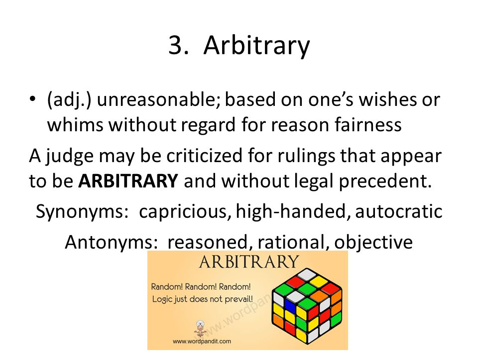 3. Arbitrary (adj.) unreasonable; based on one's wishes or whims without regard for reason fairness.