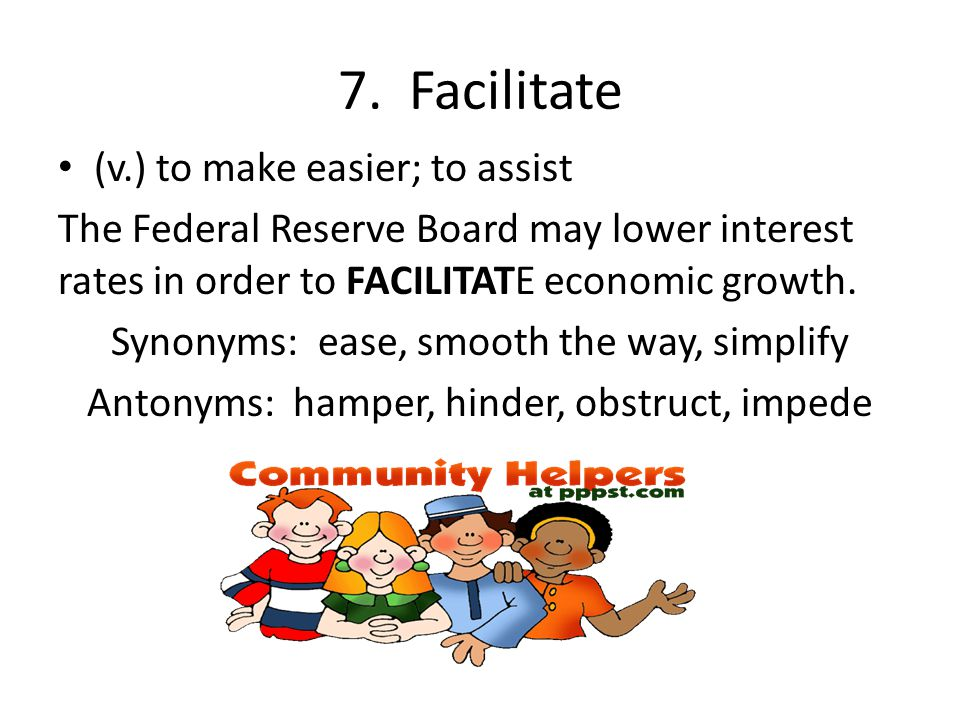 7. Facilitate (v.) to make easier; to assist