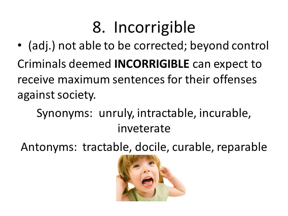 8. Incorrigible (adj.) not able to be corrected; beyond control