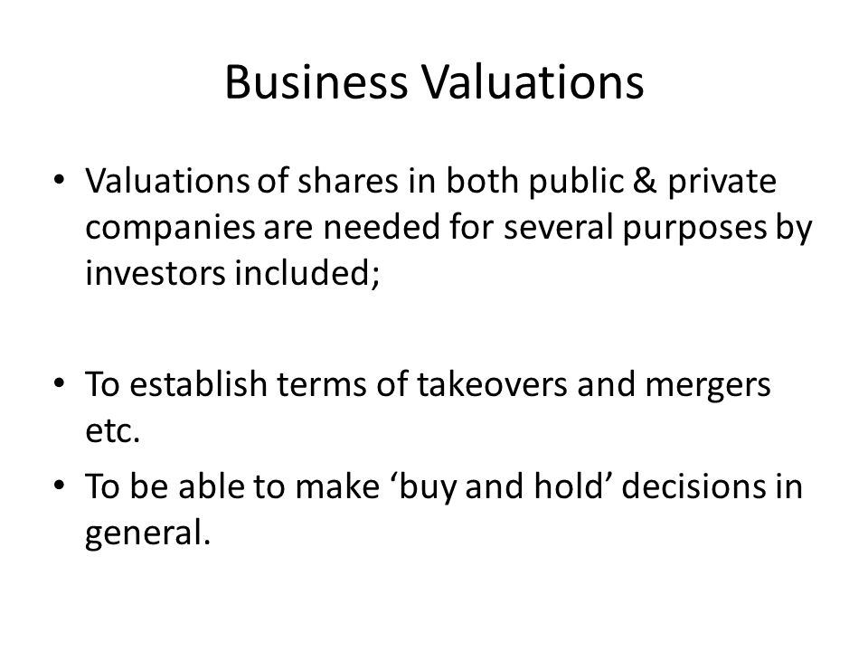 Business Valuations Valuations of shares in both public & private companies are needed for several purposes by investors included;