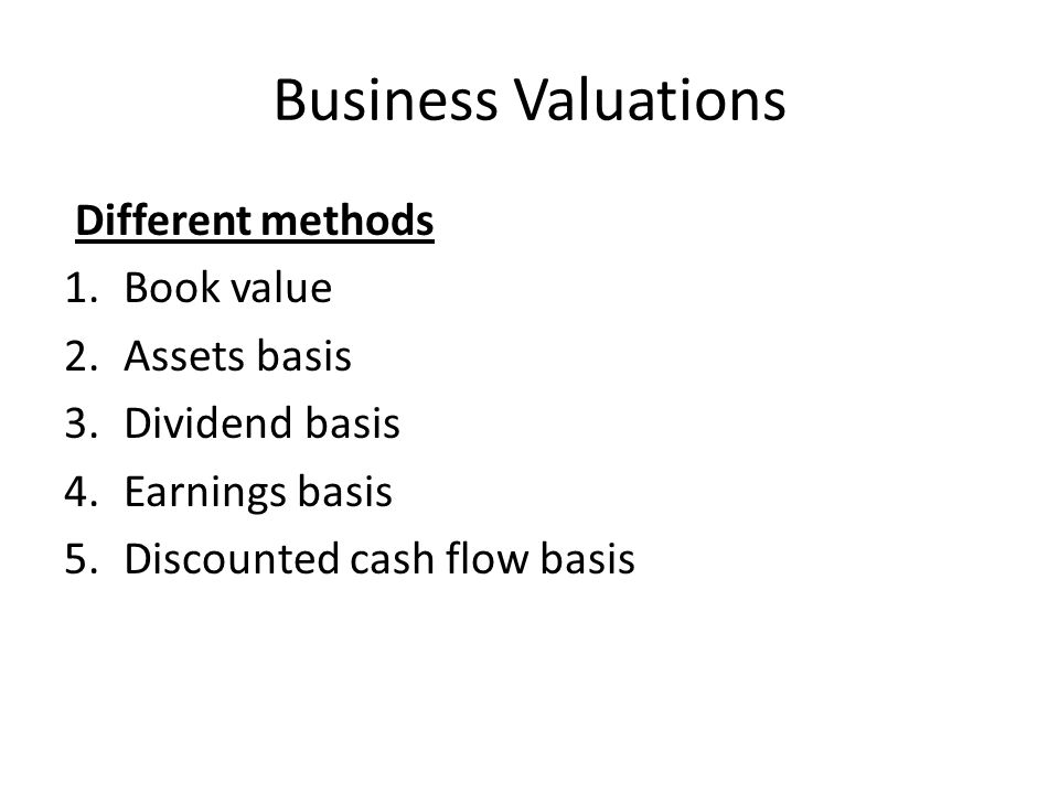 Business Valuations Different methods Book value Assets basis