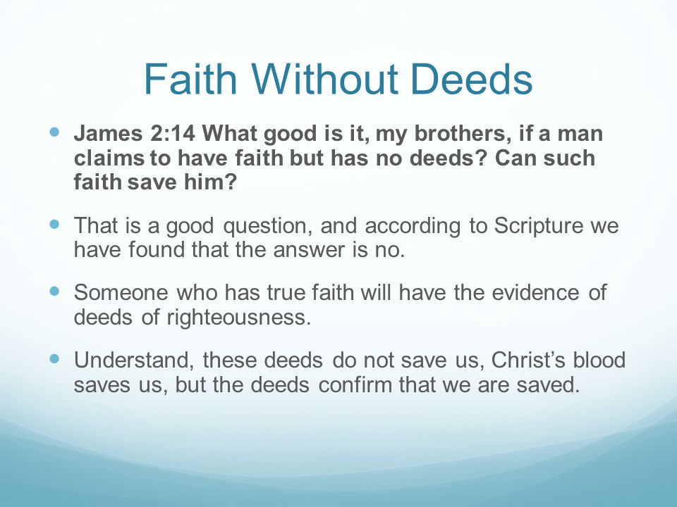 Faith Without Deeds James 2:14 What good is it, my brothers, if a man claims to have faith but has no deeds Can such faith save him