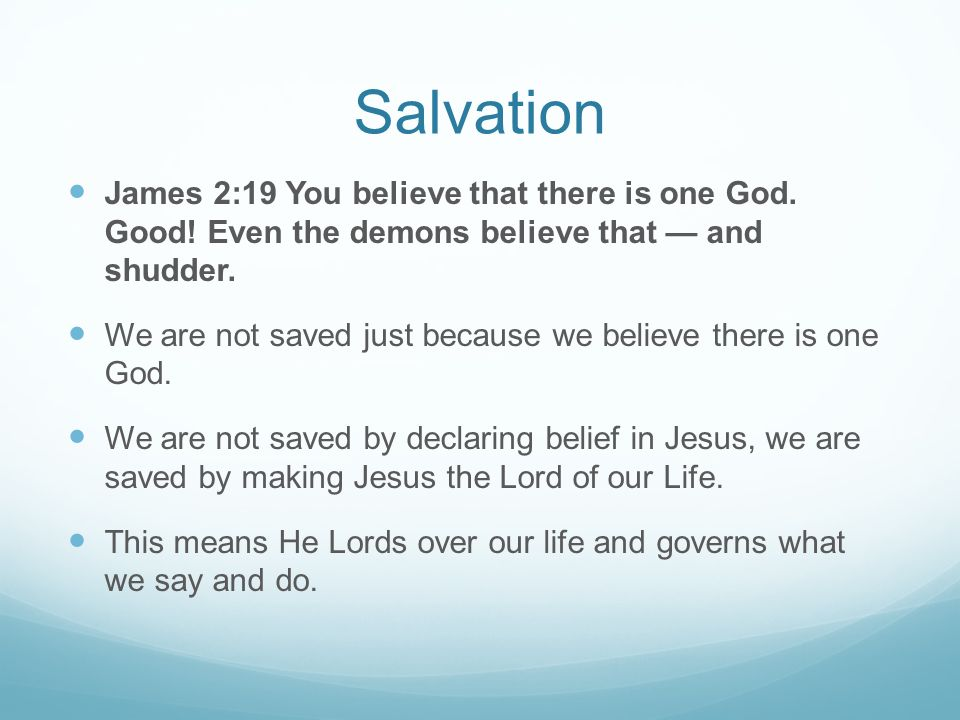 Salvation James 2:19 You believe that there is one God. Good! Even the demons believe that — and shudder.