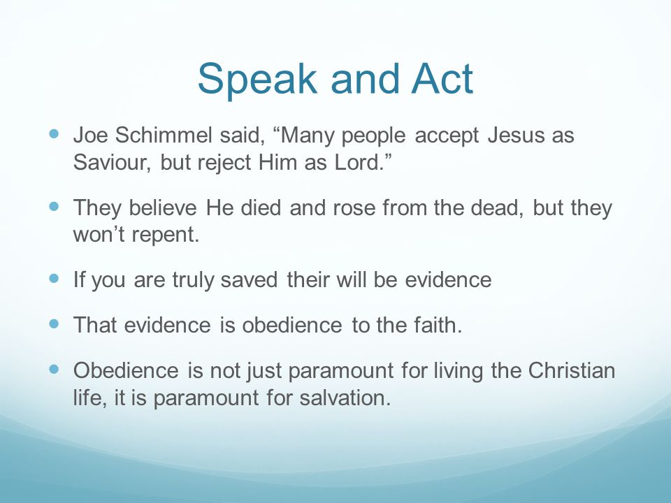 Speak and Act Joe Schimmel said, Many people accept Jesus as Saviour, but reject Him as Lord.