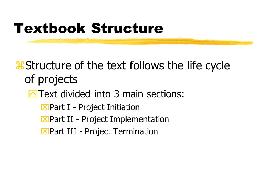 Textbook Structure Structure of the text follows the life cycle of projects. Text divided into 3 main sections: