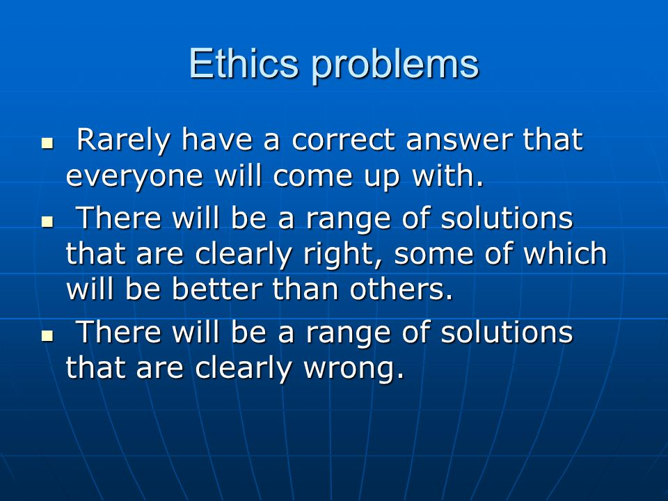 Ethics problems Rarely have a correct answer that everyone will come up with.