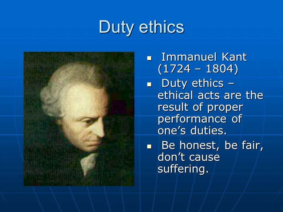 Duty ethics Immanuel Kant (1724 – 1804)