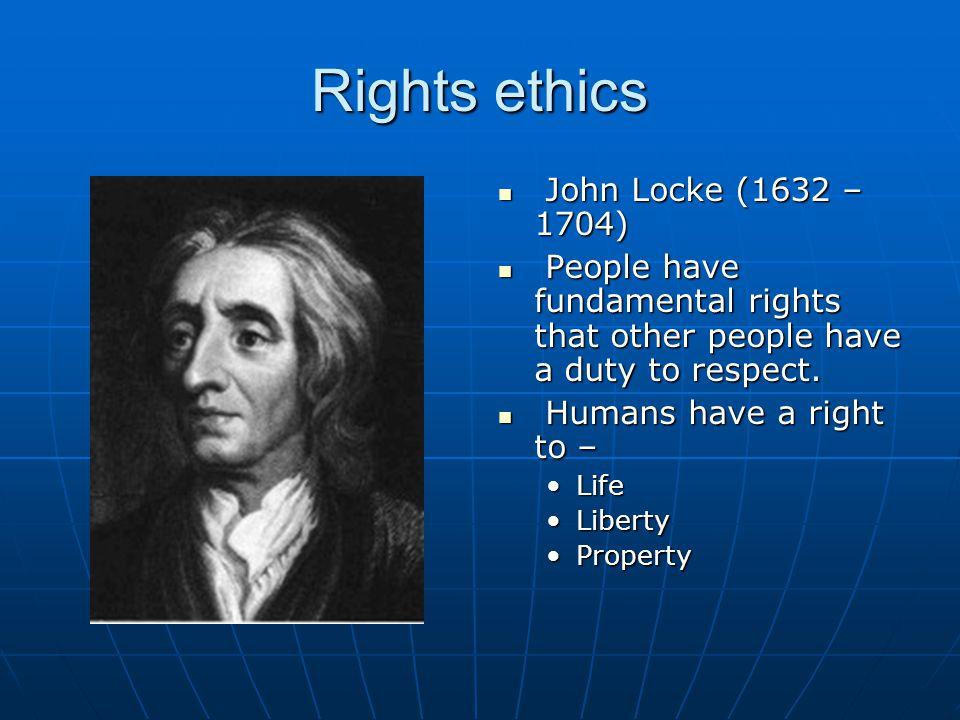 Rights ethics John Locke (1632 – 1704)