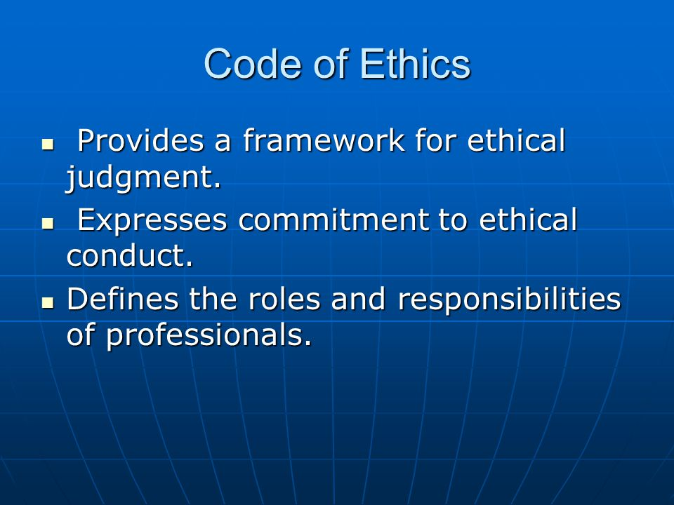 Code of Ethics Provides a framework for ethical judgment.