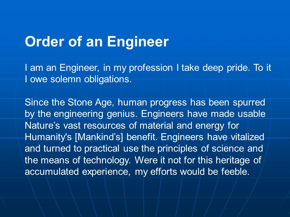 Order of an Engineer I am an Engineer, in my profession I take deep pride. To it I owe solemn obligations.