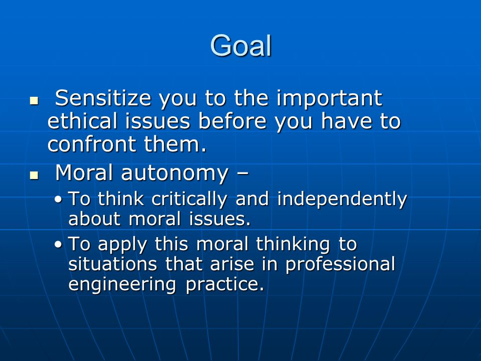Goal Sensitize you to the important ethical issues before you have to confront them. Moral autonomy –